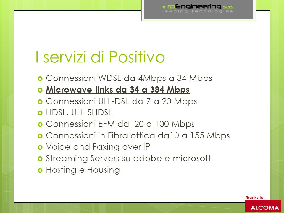 ISP / WISP ( Over 4000 ) Due o più Connessioni in fibra ottica verso i maggiori IxP Italiani come NaMeX, MiX ecc Due o più transit providers internazionali( Cogent, Level 3, HE, Tata ) Piattaforma di Switching Ridondata Piattaforma di Routing Ridondata Interconnessione Tra BTS in Fibra Ottica WDM / SDH o Mediante Link a Microonde OSPF, BGP, MPLS Wireless and Wired Networks H24 Noc H24 Customer Care Thanks to