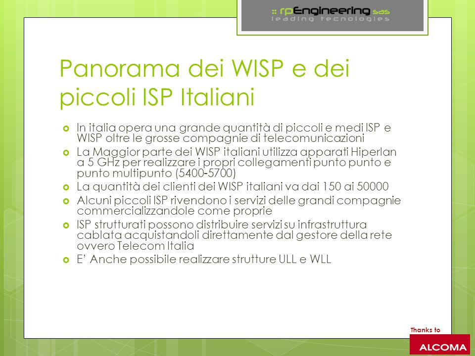 Panorama dei WISP e dei piccoli ISP Italiani In italia opera una grande quantità di piccoli e medi ISP e WISP oltre le grosse compagnie di telecomunicazioni La Maggior parte dei WISP italiani utilizza apparati Hiperlan a 5 GHz per realizzare i propri collegamenti punto punto e punto multipunto (5400-5700) La quantità dei clienti dei WISP italiani va dai 150 ai 50000 Alcuni piccoli ISP rivendono i servizi delle grandi compagnie commercializzandole come proprie ISP strutturati possono distribuire servizi su infrastruttura cablata acquistandoli direttamente dal gestore della rete ovvero Telecom Italia E Anche possibile realizzare strutture ULL e WLL Thanks to