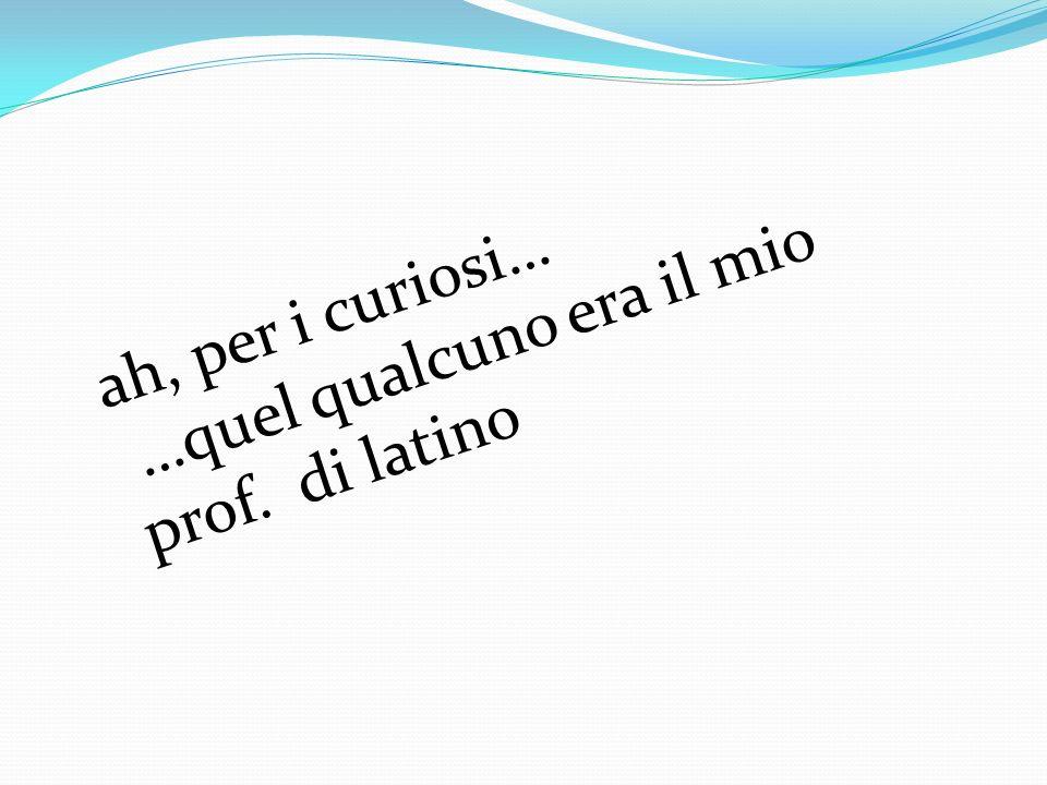 ah, per i curiosi… …quel qualcuno era il mio prof. di latino
