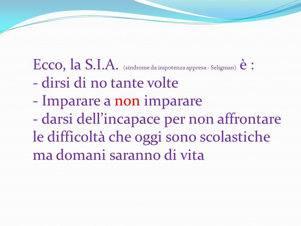 Ecco, la S.I.A. (sindrome da impotenza appresa - Seligman) è : - dirsi di no tante volte - Imparare a non imparare - darsi dellincapace per non affron