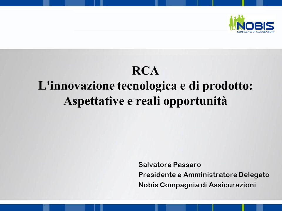 RCA L'innovazione tecnologica e di prodotto: Aspettative e reali opportunità Salvatore Passaro Presidente e Amministratore Delegato Nobis Compagnia di