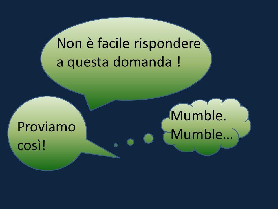 Non è facile rispondere a questa domanda ! Mumble. Mumble… Proviamo così!