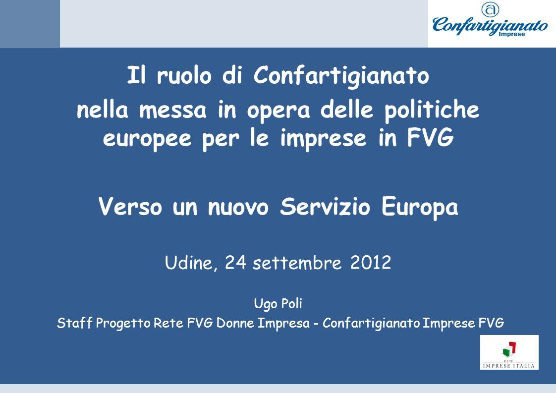 Il ruolo di Confartigianato nella messa in opera delle politiche europee per le imprese in FVG Verso un nuovo Servizio Europa Udine, 24 settembre 2012 Ugo Poli Staff Progetto Rete FVG Donne Impresa - Confartigianato Imprese FVG