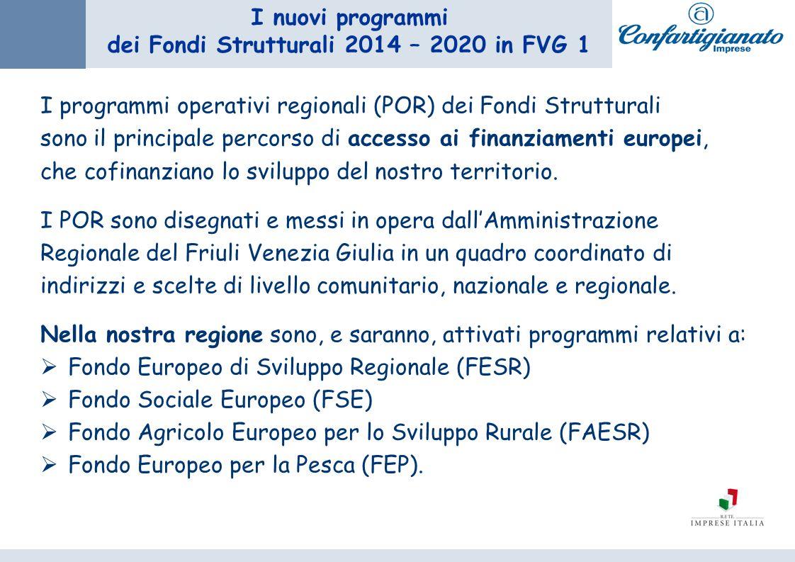 I nuovi programmi dei Fondi Strutturali 2014 – 2020 in FVG 1 I programmi operativi regionali (POR) dei Fondi Strutturali sono il principale percorso di accesso ai finanziamenti europei, che cofinanziano lo sviluppo del nostro territorio.