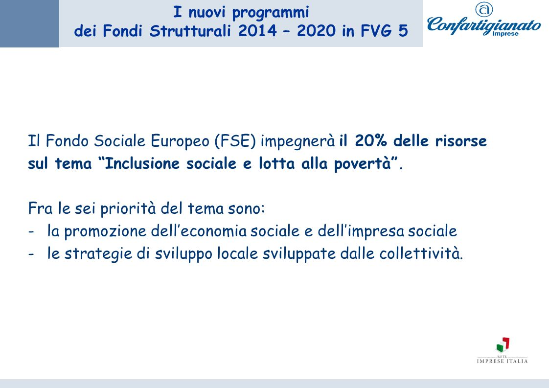 I nuovi programmi dei Fondi Strutturali 2014 – 2020 in FVG 5 Il Fondo Sociale Europeo (FSE) impegnerà il 20% delle risorse sul tema Inclusione sociale e lotta alla povertà.