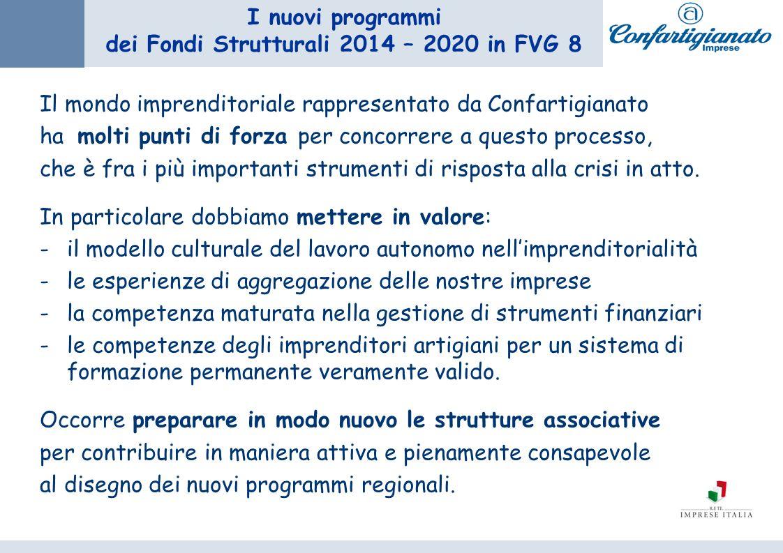 I nuovi programmi dei Fondi Strutturali 2014 – 2020 in FVG 8 Il mondo imprenditoriale rappresentato da Confartigianato ha molti punti di forza per concorrere a questo processo, che è fra i più importanti strumenti di risposta alla crisi in atto.