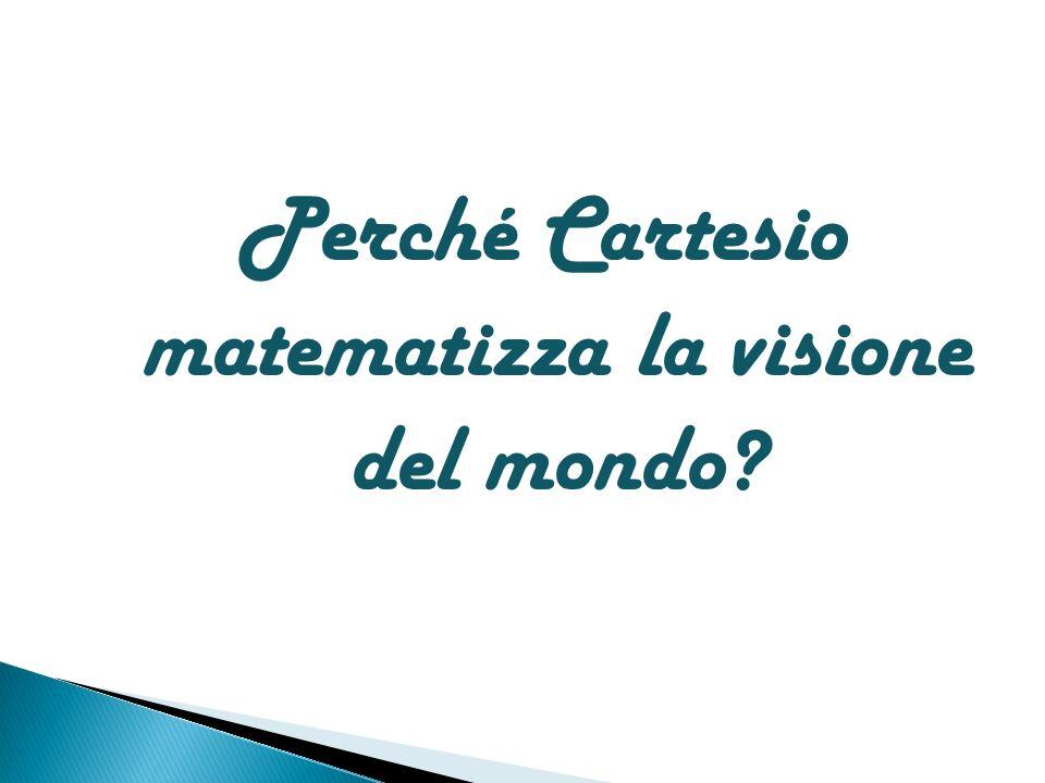Perché Cartesio matematizza la visione del mondo?