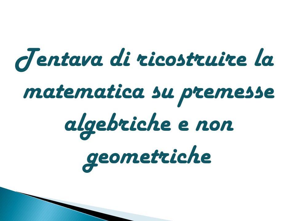 Tentava di ricostruire la matematica su premesse algebriche e non geometriche