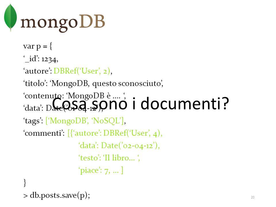 20 var p = { _id: 1234, autore: DBRef(User, 2), titolo: MongoDB, questo sconosciuto, contenuto: MongoDB è...., data: Date(01-04-12), tags: [MongoDB, N