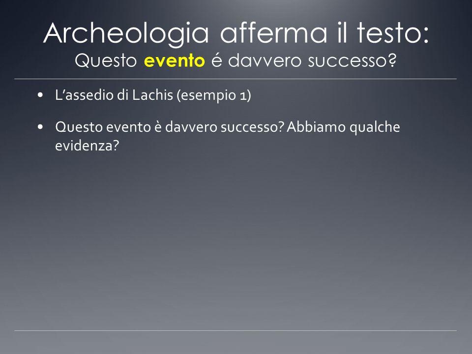 Archeologia afferma il testo: Questo evento é davvero successo? Lassedio di Lachis (esempio 1) Questo evento è davvero successo? Abbiamo qualche evide