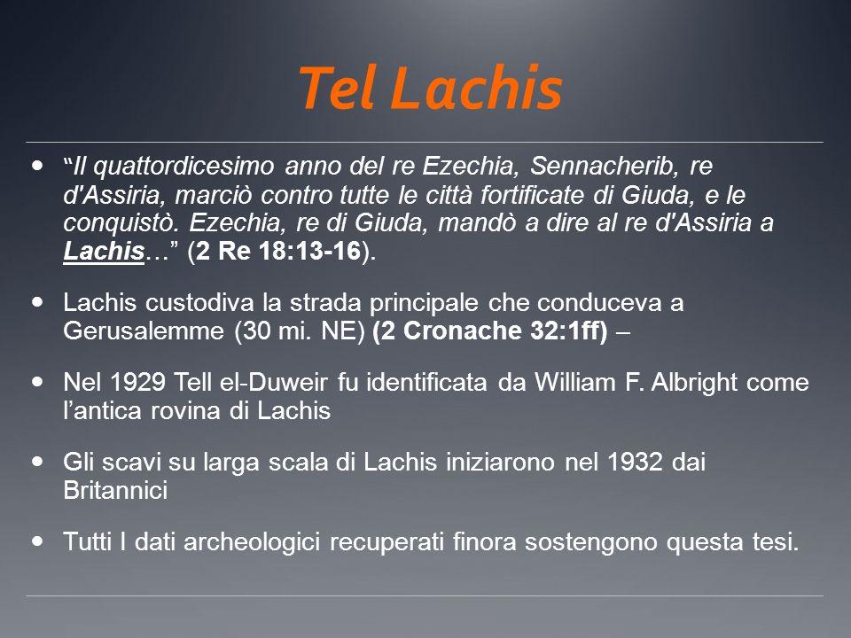 Tel Lachis Il quattordicesimo anno del re Ezechia, Sennacherib, re d'Assiria, marciò contro tutte le città fortificate di Giuda, e le conquistò. Ezech