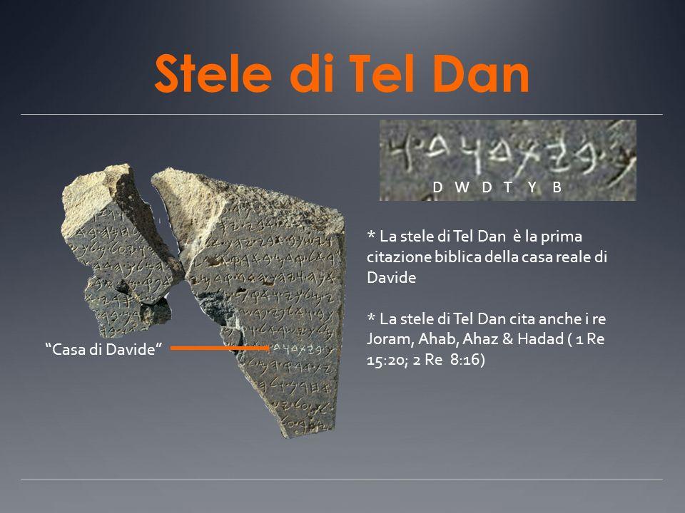Stele di Tel Dan Casa di Davide D W D T Y B * La stele di Tel Dan è la prima citazione biblica della casa reale di Davide * La stele di Tel Dan cita a