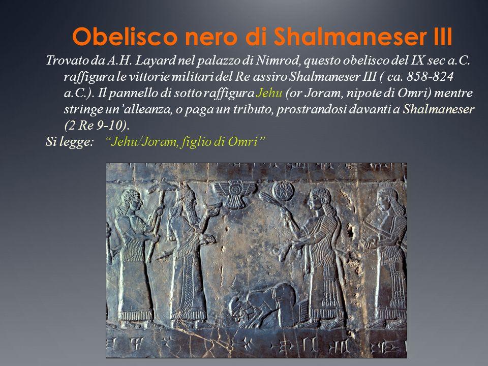 Obelisco nero di Shalmaneser III Trovato da A.H. Layard nel palazzo di Nimrod, questo obelisco del IX sec a.C. raffigura le vittorie militari del Re a