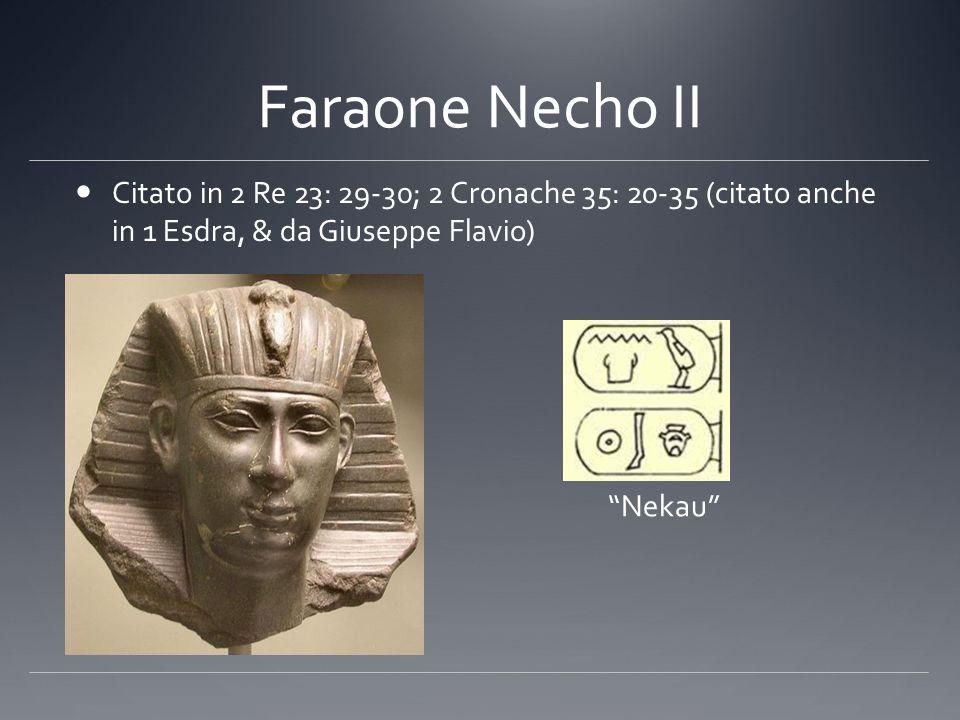 Faraone Necho II Citato in 2 Re 23: 29-30; 2 Cronache 35: 20-35 (citato anche in 1 Esdra, & da Giuseppe Flavio) Nekau