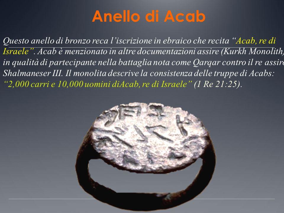 Anello di Acab Questo anello di bronzo reca liscrizione in ebraico che recita Acab, re di Israele. Acab è menzionato in altre documentazioni assire (K