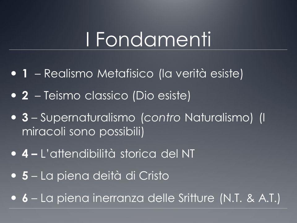 I Fondamenti 1 – Realismo Metafisico (la verità esiste) 2 – Teismo classico (Dio esiste) 3 – Supernaturalismo (contro Naturalismo) (I miracoli sono po