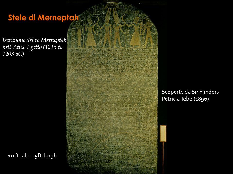 Stele di Merneptah Iscrizione del re Merneptah nellAtico Egitto (1213 to 1203 aC) Scoperto da Sir Flinders Petrie a Tebe (1896) 1o ft. alt. – 5ft. lar