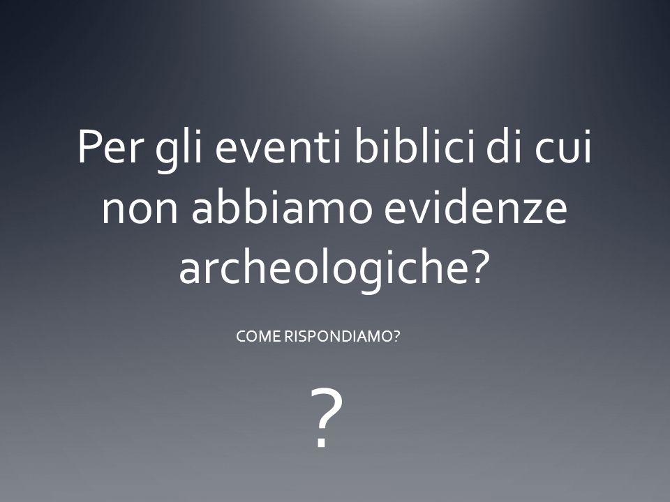 Per gli eventi biblici di cui non abbiamo evidenze archeologiche? COME RISPONDIAMO? ?