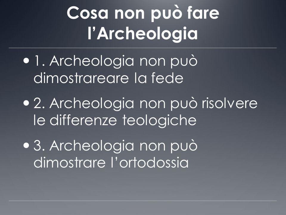 Cosa non può fare lArcheologia 1. Archeologia non può dimostrareare la fede 2. Archeologia non può risolvere le differenze teologiche 3. Archeologia n