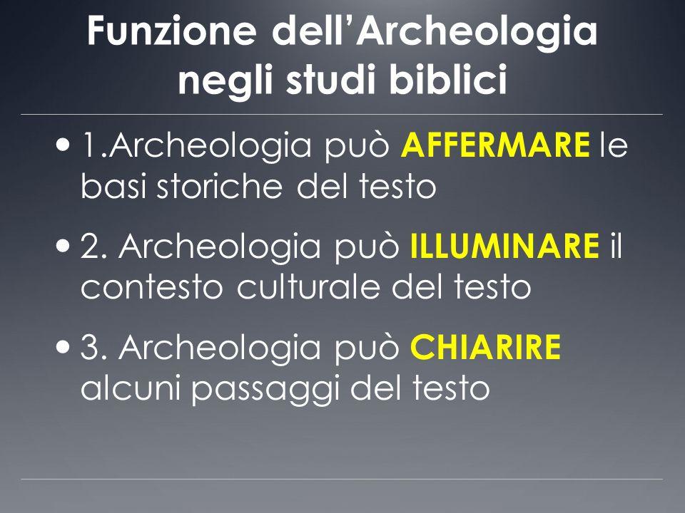 Funzione dellArcheologia negli studi biblici 1.Archeologia può AFFERMARE le basi storiche del testo 2. Archeologia può ILLUMINARE il contesto cultural