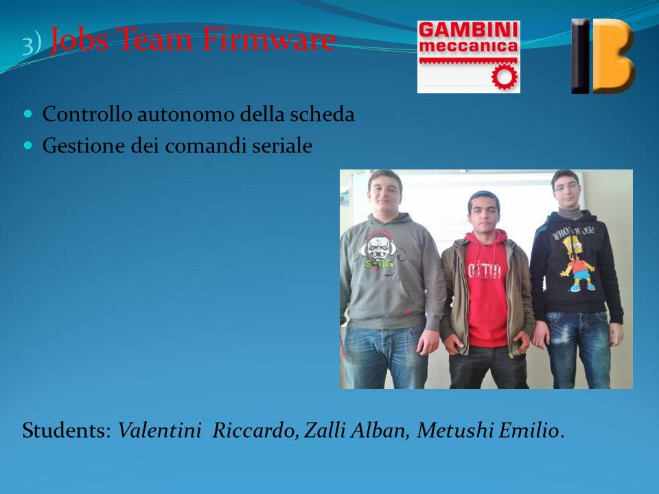 3) Jobs Team Firmware Controllo autonomo della scheda Gestione dei comandi seriale Students: Valentini Riccardo, Zalli Alban, Metushi Emilio.