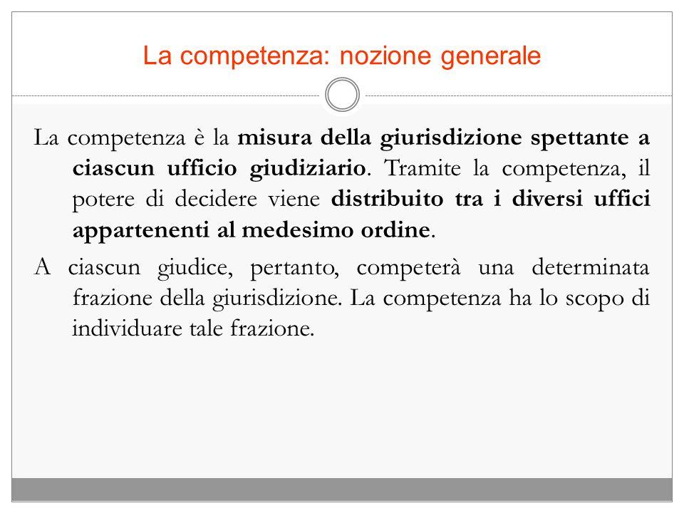 La competenza: nozione generale La competenza è la misura della giurisdizione spettante a ciascun ufficio giudiziario. Tramite la competenza, il poter
