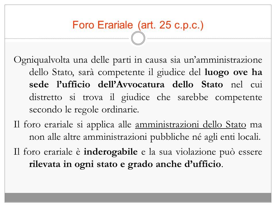 Foro Erariale (art. 25 c.p.c.) Ogniqualvolta una delle parti in causa sia unamministrazione dello Stato, sarà competente il giudice del luogo ove ha s