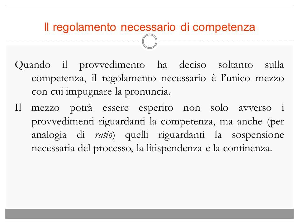 Il regolamento necessario di competenza Quando il provvedimento ha deciso soltanto sulla competenza, il regolamento necessario è lunico mezzo con cui