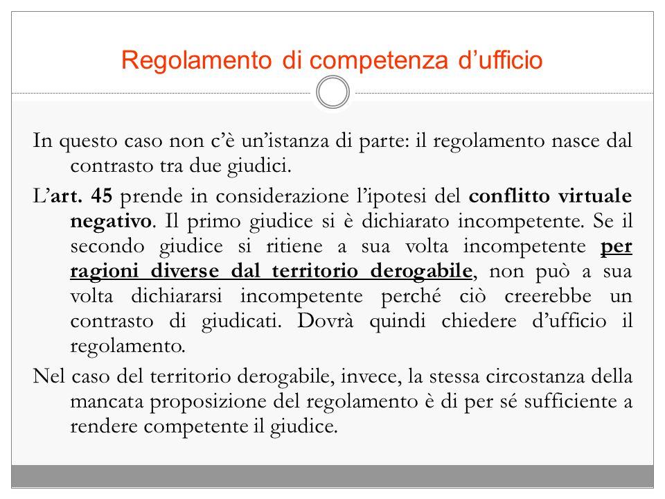 Regolamento di competenza dufficio In questo caso non cè unistanza di parte: il regolamento nasce dal contrasto tra due giudici. Lart. 45 prende in co