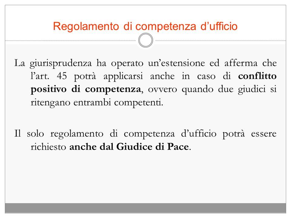 Regolamento di competenza dufficio La giurisprudenza ha operato unestensione ed afferma che lart. 45 potrà applicarsi anche in caso di conflitto posit