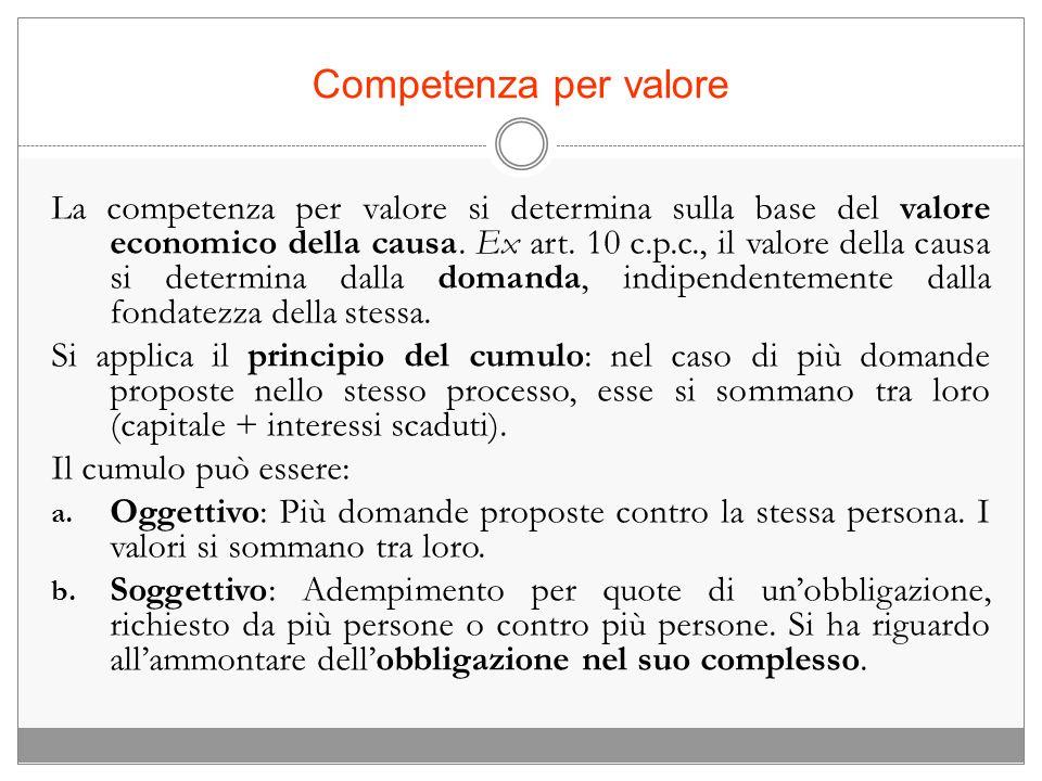 Competenza per valore La competenza per valore si determina sulla base del valore economico della causa. Ex art. 10 c.p.c., il valore della causa si d