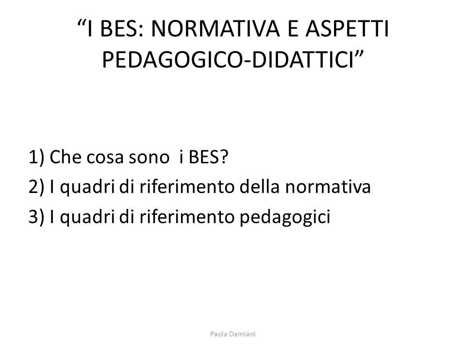 I BES: NORMATIVA E ASPETTI PEDAGOGICO-DIDATTICI 1) Che cosa sono i BES? 2) I quadri di riferimento della normativa 3) I quadri di riferimento pedagogi