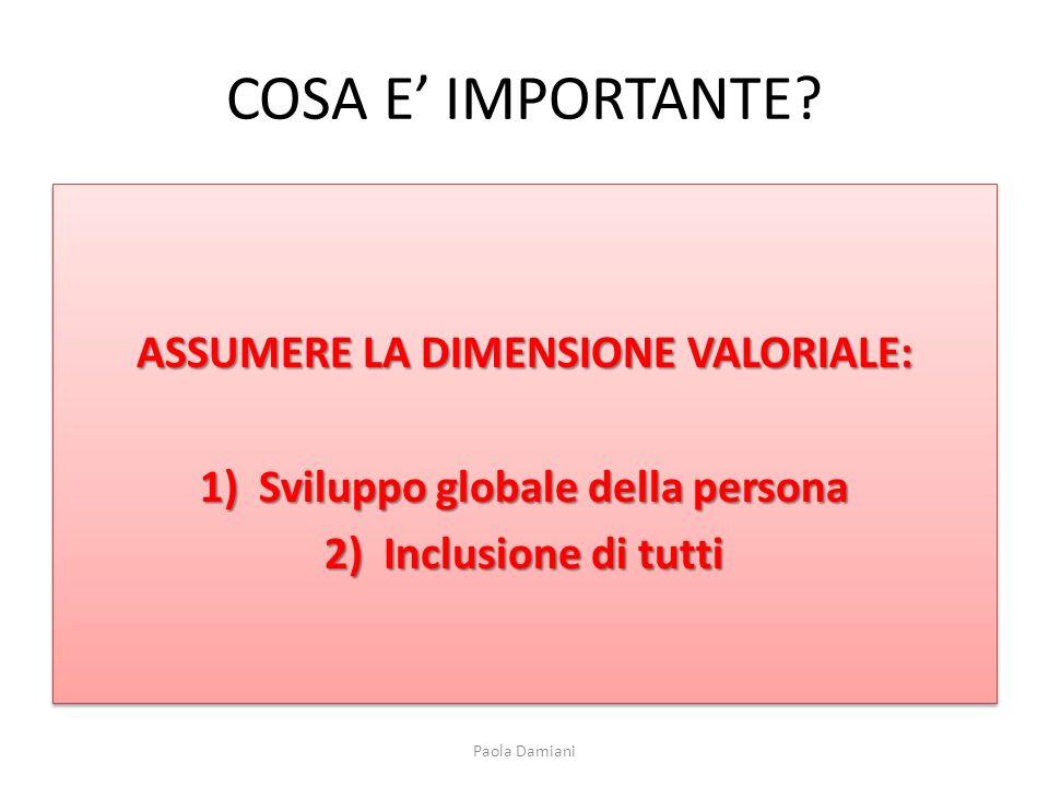 COSA E IMPORTANTE? ASSUMERE LA DIMENSIONE VALORIALE: 1)Sviluppo globale della persona 2)Inclusione di tutti ASSUMERE LA DIMENSIONE VALORIALE: 1)Svilup