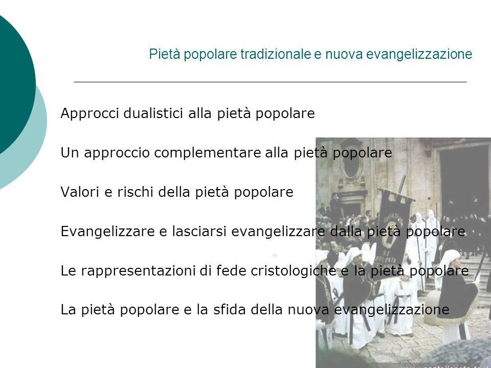 Pietà popolare tradizionale e nuova evangelizzazione Approcci dualistici alla pietà popolare Un approccio complementare alla pietà popolare Valori e r