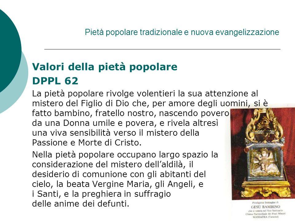 Pietà popolare tradizionale e nuova evangelizzazione Valori della pietà popolare DPPL 62 La pietà popolare rivolge volentieri la sua attenzione al mis