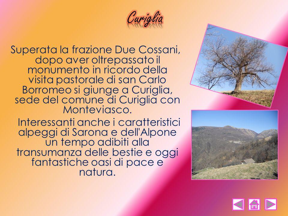 Superata la frazione Due Cossani, dopo aver oltrepassato il monumento in ricordo della visita pastorale di san Carlo Borromeo si giunge a Curiglia, se