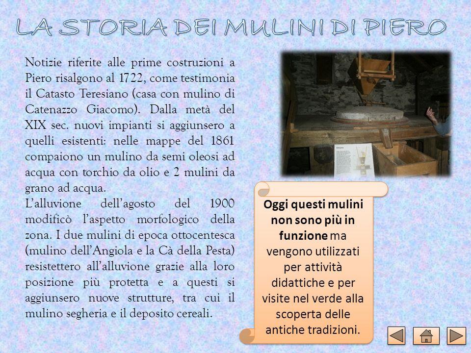 Notizie riferite alle prime costruzioni a Piero risalgono al 1722, come testimonia il Catasto Teresiano (casa con mulino di Catenazzo Giacomo). Dalla