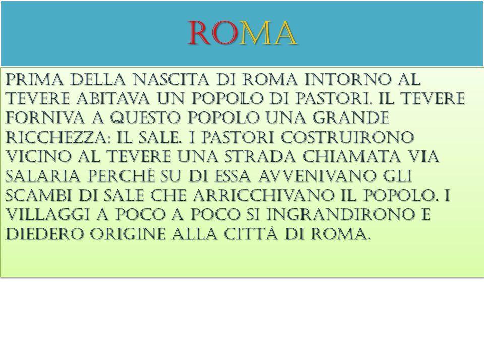 roma Prima della nascita di roma intorno al tevere abitava un popolo di pastori. Il tevere forniva a questo popolo una grande ricchezza: il sale. I pa