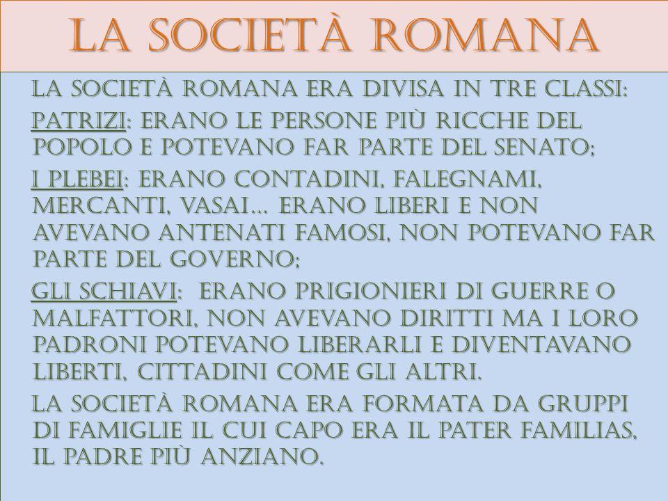 La società romana La società romana era divisa in tre classi: Patrizi: erano le persone più ricche del popolo e potevano far parte del senato; Patrizi