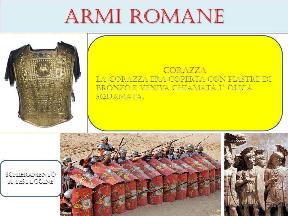 Armi romane Corazza La corazza era coperta con piastre di bronzo e veniva chiamata l olica squamata. Schieramento a testuggine