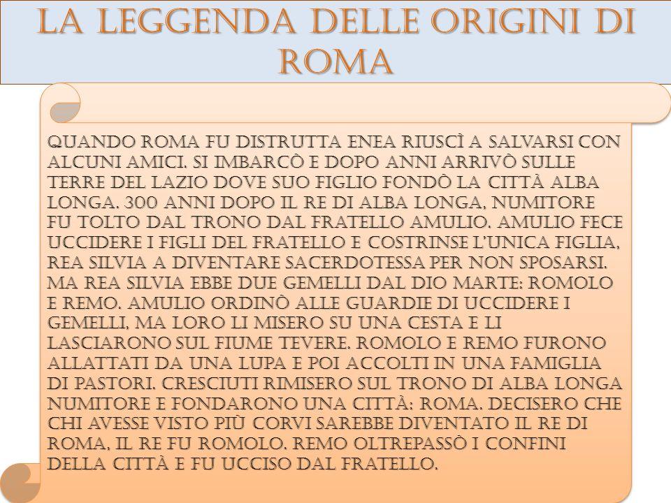 La leggenda delle origini di roma Quando roma fu distrutta enea riuscì a salvarsi con alcuni amici.