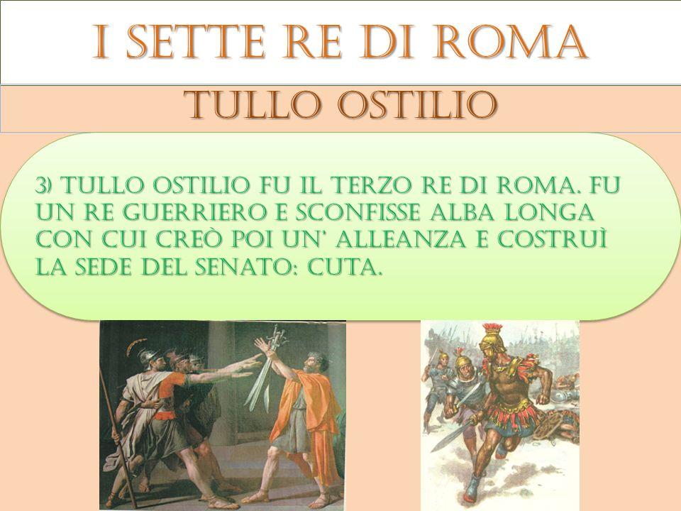 I sette re di roma Tullo ostilio 3) Tullo ostilio fu il terzo re di roma. Fu un re guerriero e sconfisse alba longa con cui creò poi un alleanza e cos