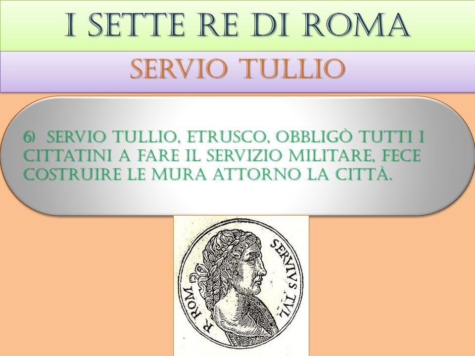 I sette re di roma Servio tullio 6) Servio tullio, etrusco, obbligò tutti i cittatini a fare il servizio militare, fece costruire le mura attorno la città.