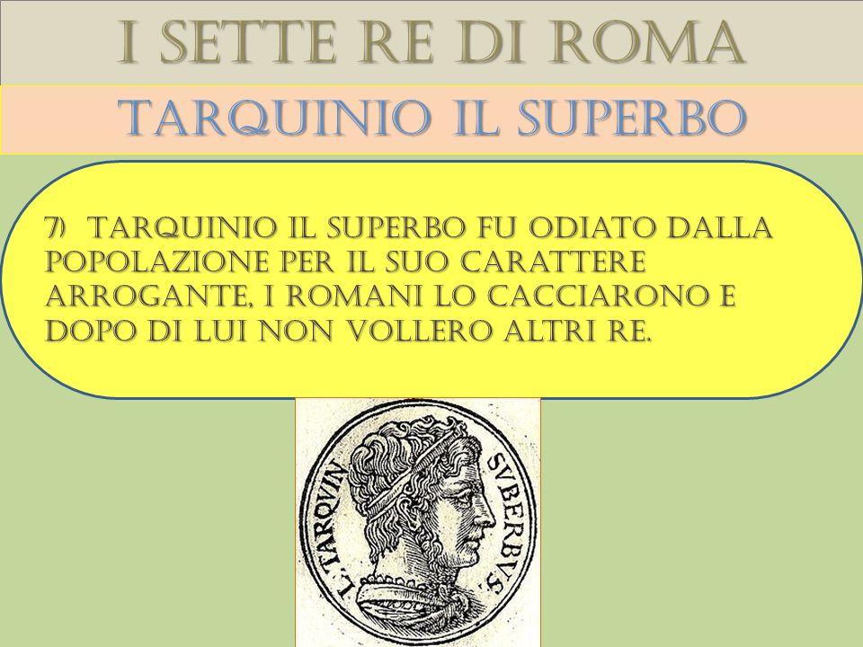 I sette re di roma Tarquinio il superbo 7) Tarquinio il superbo fu odiato dalla popolazione per il suo carattere arrogante, i romani lo cacciarono e dopo di lui non vollero altri re.