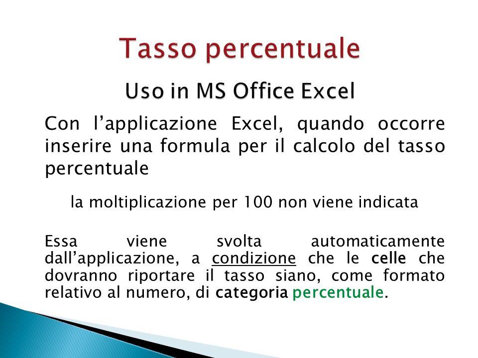 Con lapplicazione Excel, quando occorre inserire una formula per il calcolo del tasso percentuale la moltiplicazione per 100 non viene indicata Essa v