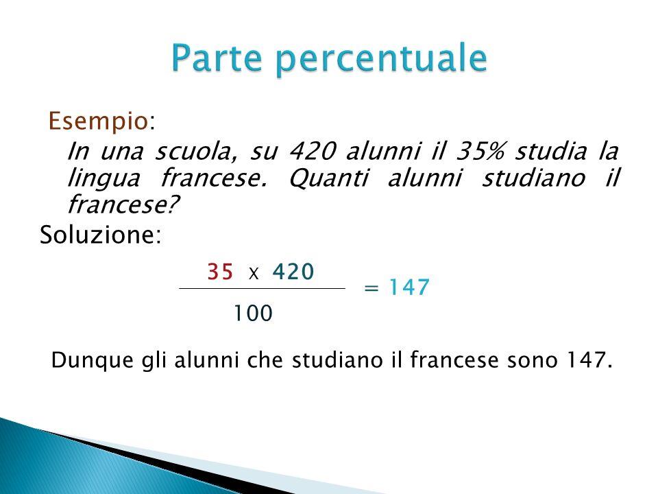 Esempio: In una scuola, su 420 alunni il 35% studia la lingua francese. Quanti alunni studiano il francese? Soluzione: 35 X 420 100 = 147 Dunque gli a