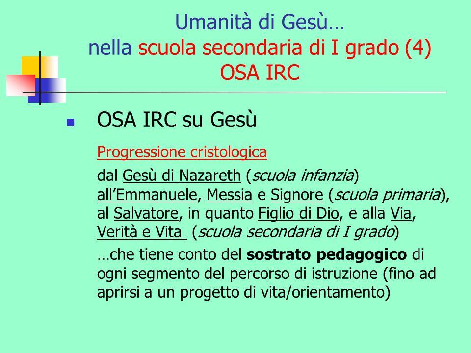 Umanità di Gesù… nella scuola secondaria di I grado (4) OSA IRC OSA IRC su Gesù Progressione cristologica dal Gesù di Nazareth (scuola infanzia) allEm