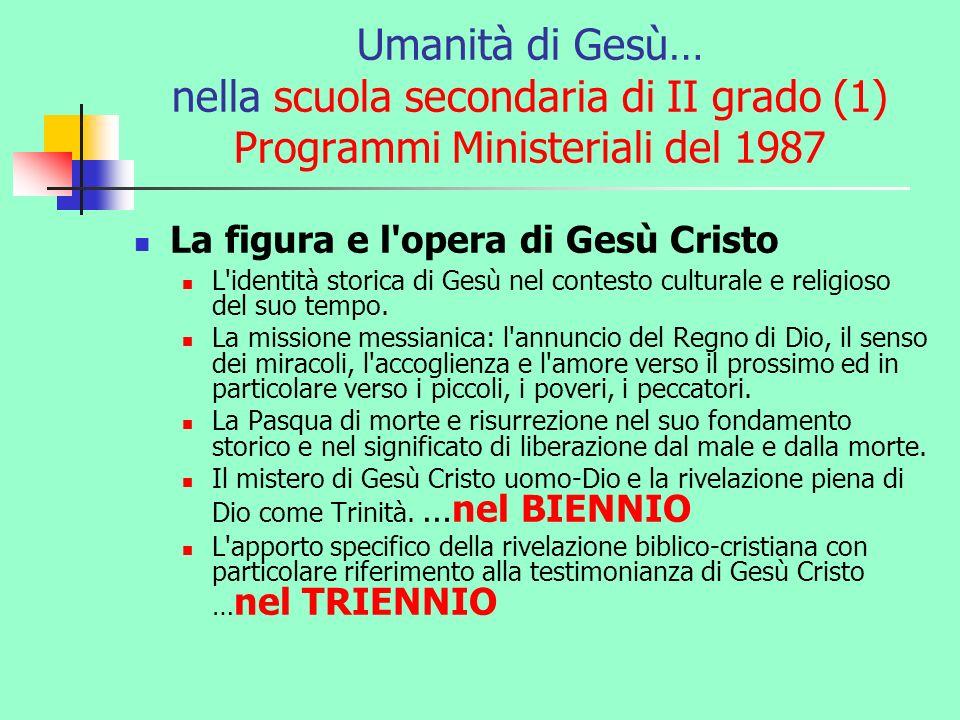 Umanità di Gesù… nella scuola secondaria di II grado (1) Programmi Ministeriali del 1987 La figura e l'opera di Gesù Cristo L'identità storica di Gesù