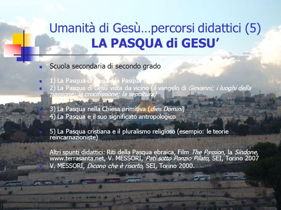 Umanità di Gesù…percorsi didattici (5) LA PASQUA di GESU Scuola secondaria di secondo grado 1) La Pasqua di Gesù e la Pasqua ebraica 2) La Pasqua di G