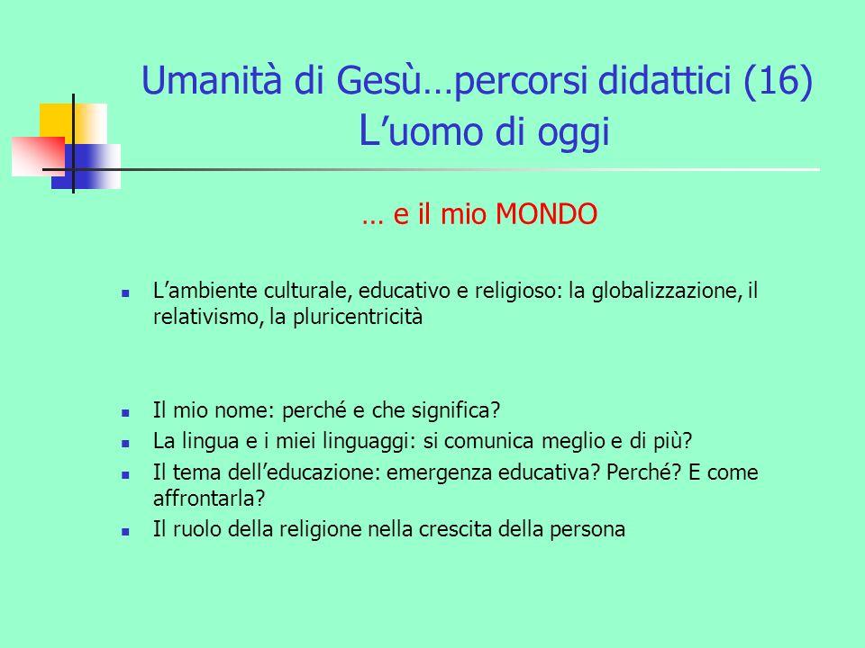 Umanità di Gesù…percorsi didattici (16) L uomo di oggi … e il mio MONDO Lambiente culturale, educativo e religioso: la globalizzazione, il relativismo